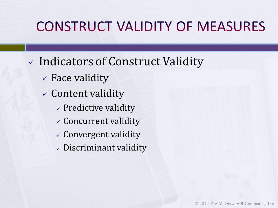 Indicators of Construct Validity Face validity Content validity Predictive validity Concurrent validity Convergent validity Discriminant validity © 2012 The McGraw-Hill Companies, Inc.