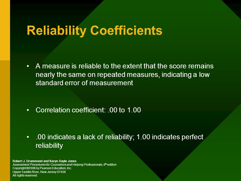 Reliability Coefficients A measure is reliable to the extent that the score remains nearly the same on repeated measures, indicating a low standard error of measurement Correlation coefficient:.00 to indicates a lack of reliability; 1.00 indicates perfect reliability Robert J.