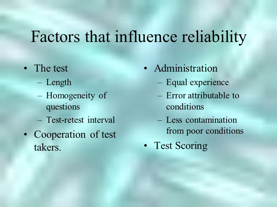 Factors that influence reliability The test –Length –Homogeneity of questions –Test-retest interval Cooperation of test takers.