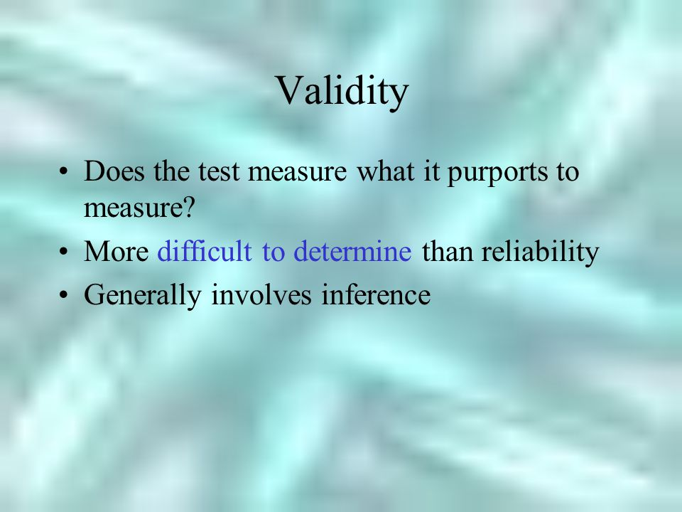 Validity Does the test measure what it purports to measure.