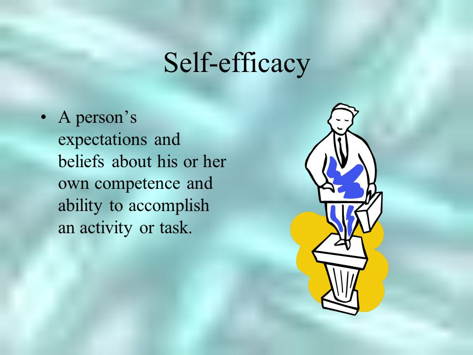 Self-efficacy A person's expectations and beliefs about his or her own competence and ability to accomplish an activity or task.