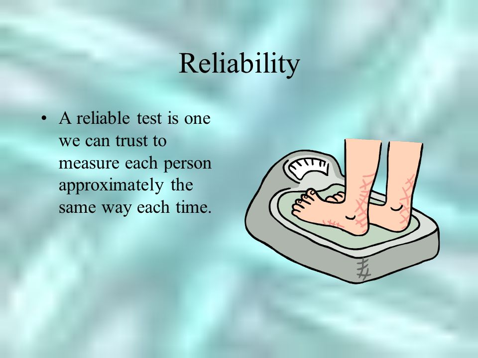 Reliability A reliable test is one we can trust to measure each person approximately the same way each time.