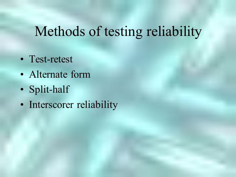 Methods of testing reliability Test-retest Alternate form Split-half Interscorer reliability