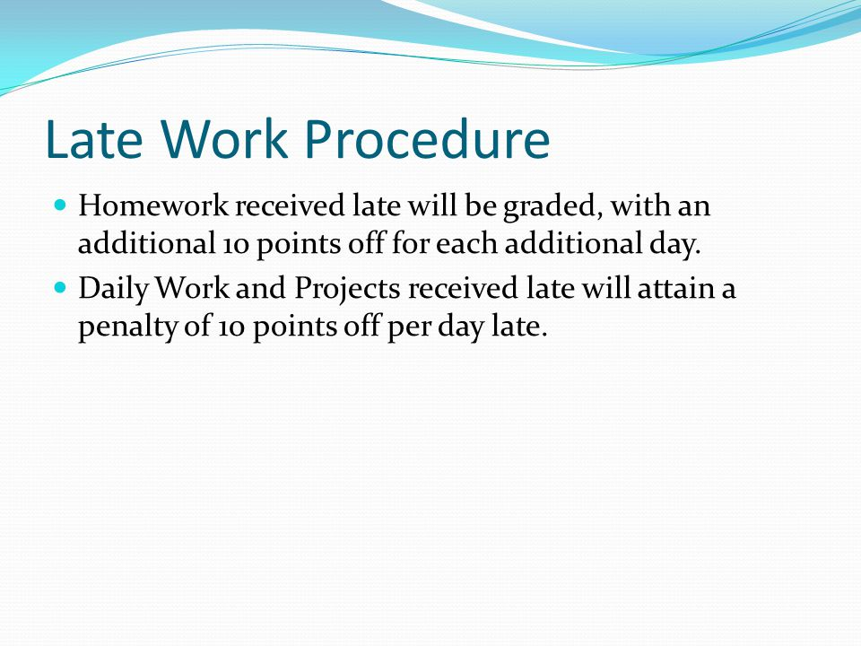 Late Work Procedure Homework received late will be graded, with an additional 10 points off for each additional day.