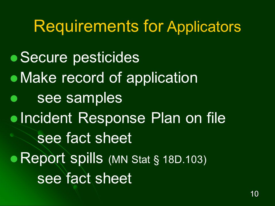 10 Requirements for Applicators Secure pesticides Make record of application see samples Incident Response Plan on file see fact sheet Report spills (MN Stat § 18D.103) see fact sheet