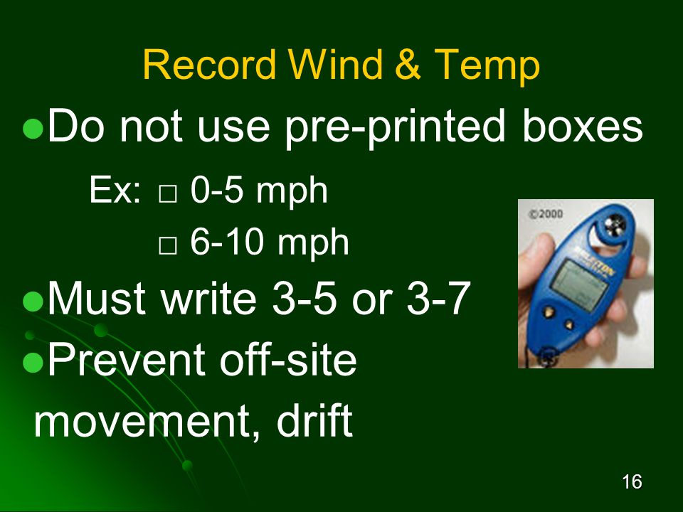 16 Record Wind & Temp Do not use pre-printed boxes Ex:□ 0-5 mph □ 6-10 mph Must write 3-5 or 3-7 Prevent off-site movement, drift