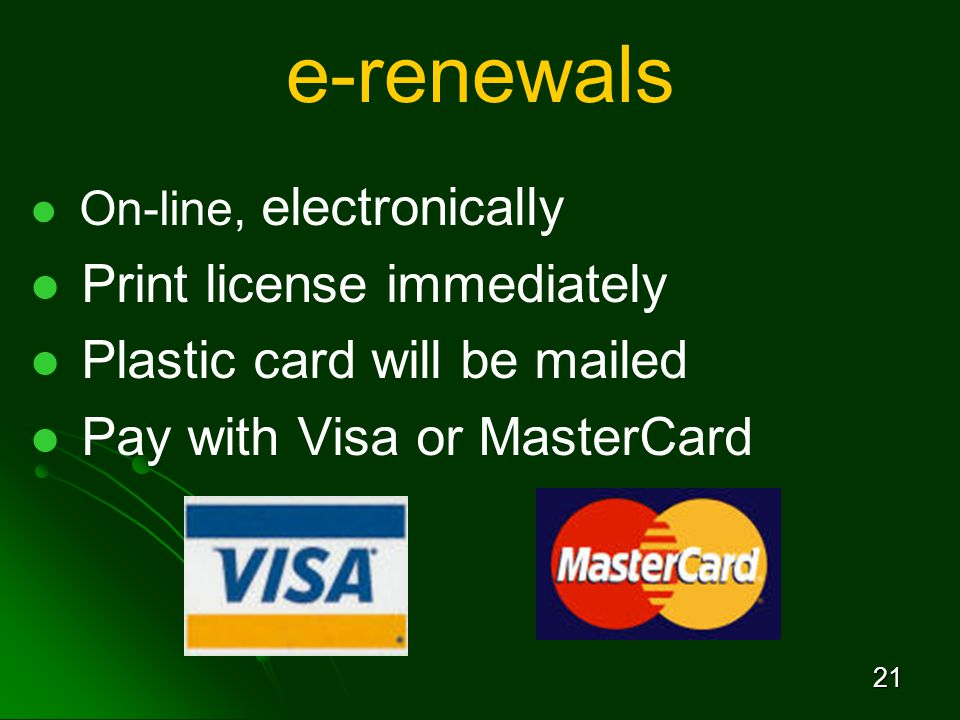 21 e-renewals On-line, electronically Print license immediately Plastic card will be mailed Pay with Visa or MasterCard