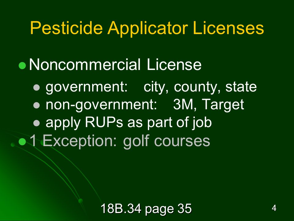 18B.34 page 35 4 Pesticide Applicator Licenses Noncommercial License government: city, county, state non-government: 3M, Target apply RUPs as part of job 1 Exception: golf courses
