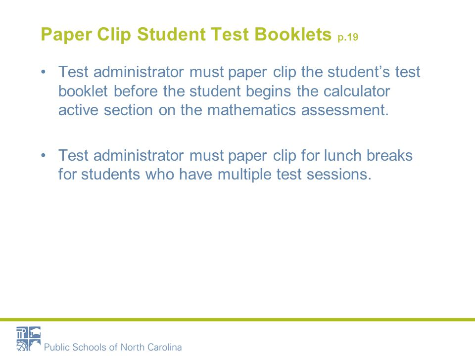 Paper Clip Student Test Booklets p.19 Test administrator must paper clip the student's test booklet before the student begins the calculator active section on the mathematics assessment.