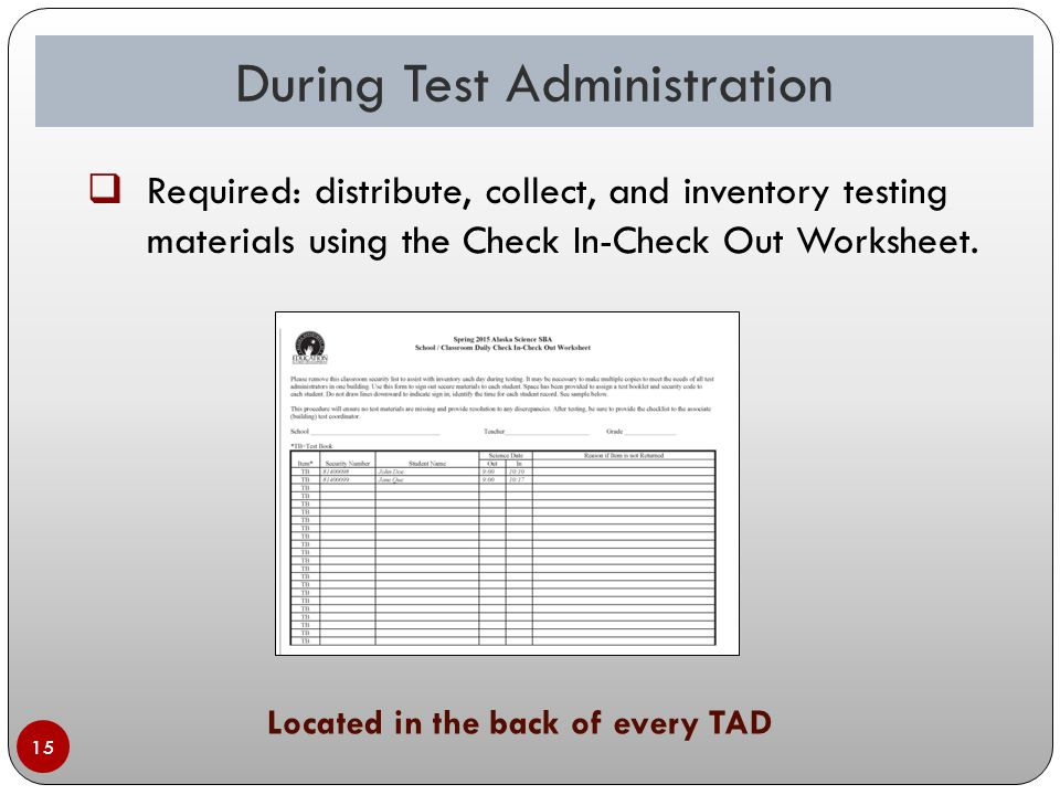 During Test Administration 15 Located in the back of every TAD  Required: distribute, collect, and inventory testing materials using the Check In-Check Out Worksheet.