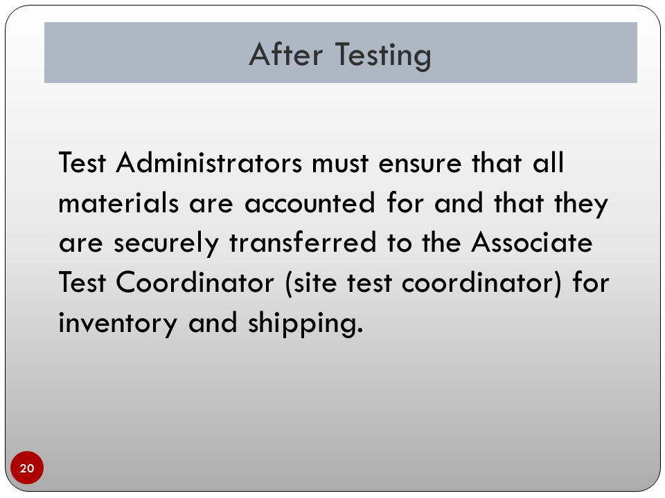 20 Test Administrators must ensure that all materials are accounted for and that they are securely transferred to the Associate Test Coordinator (site test coordinator) for inventory and shipping.