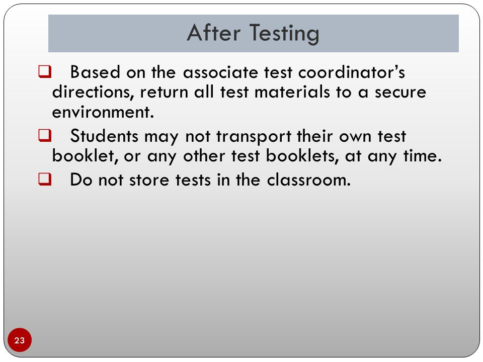 After Testing 23  Based on the associate test coordinator's directions, return all test materials to a secure environment.