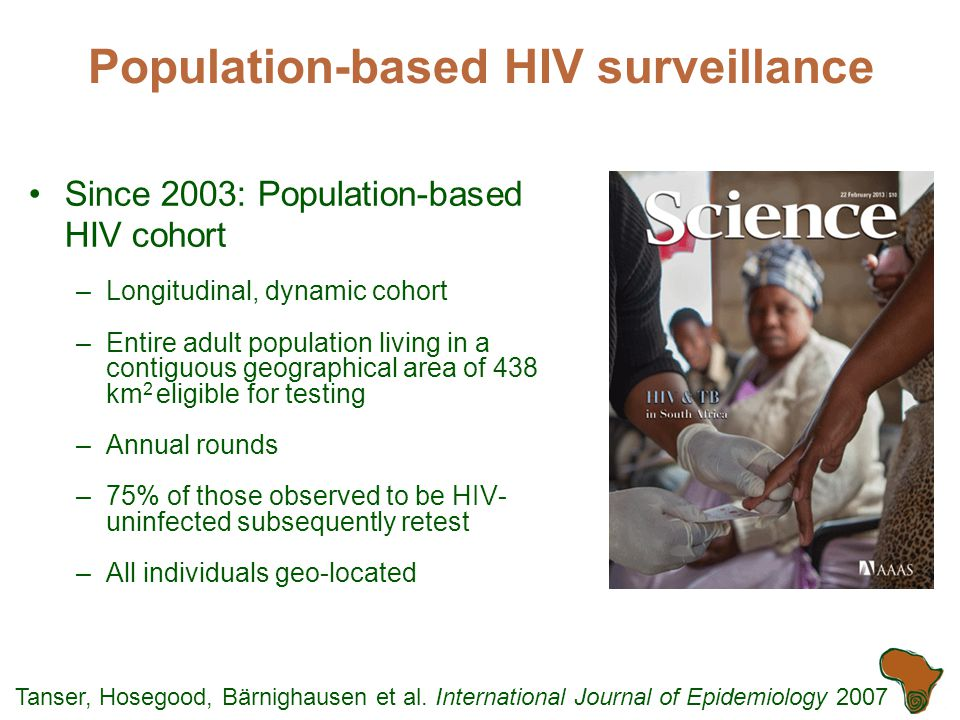 Population-based HIV surveillance Since 2003: Population-based HIV cohort –Longitudinal, dynamic cohort –Entire adult population living in a contiguous geographical area of 438 km 2 eligible for testing –Annual rounds –75% of those observed to be HIV- uninfected subsequently retest –All individuals geo-located Tanser, Hosegood, Bärnighausen et al.