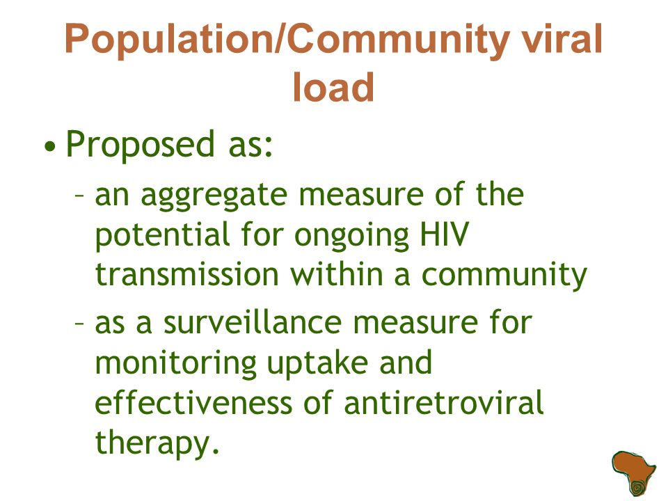 Population/Community viral load Proposed as: –an aggregate measure of the potential for ongoing HIV transmission within a community –as a surveillance measure for monitoring uptake and effectiveness of antiretroviral therapy.