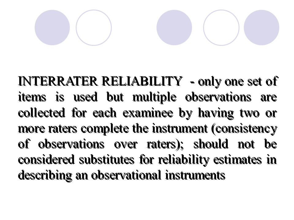 INTERRATER RELIABILITY - only one set of items is used but multiple observations are collected for each examinee by having two or more raters complete the instrument (consistency of observations over raters); should not be considered substitutes for reliability estimates in describing an observational instruments