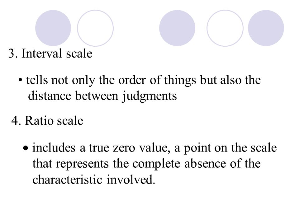3. Interval scale tells not only the order of things but also the distance between judgments 4.