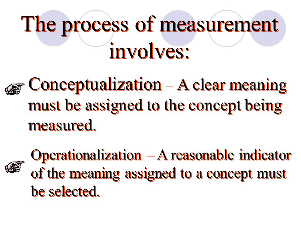 The process of measurement involves: Conceptualization – A clear meaning must be assigned to the concept being measured.