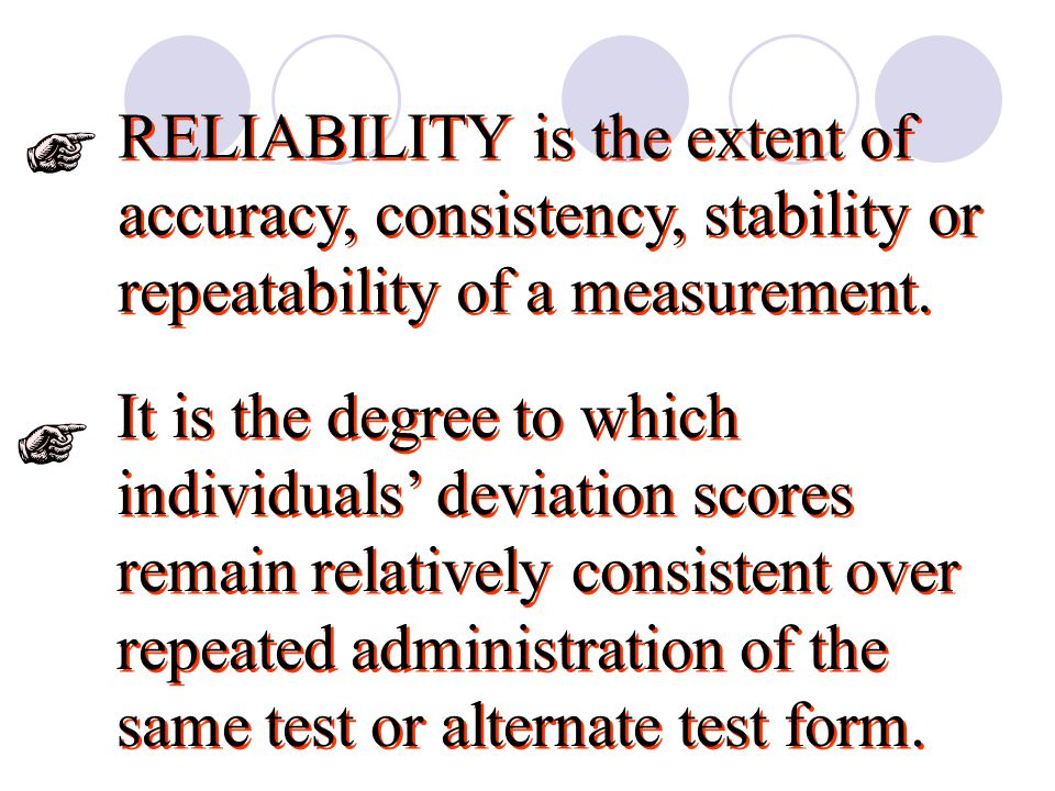 RELIABILITY is the extent of accuracy, consistency, stability or repeatability of a measurement.