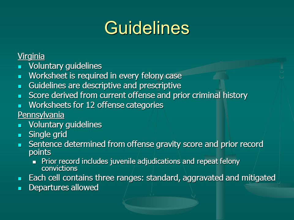 Guidelines Virginia Voluntary guidelines Voluntary guidelines Worksheet is required in every felony case Worksheet is required in every felony case Guidelines are descriptive and prescriptive Guidelines are descriptive and prescriptive Score derived from current offense and prior criminal history Score derived from current offense and prior criminal history Worksheets for 12 offense categories Worksheets for 12 offense categoriesPennsylvania Voluntary guidelines Voluntary guidelines Single grid Single grid Sentence determined from offense gravity score and prior record points Sentence determined from offense gravity score and prior record points Prior record includes juvenile adjudications and repeat felony convictions Prior record includes juvenile adjudications and repeat felony convictions Each cell contains three ranges: standard, aggravated and mitigated Each cell contains three ranges: standard, aggravated and mitigated Departures allowed Departures allowed