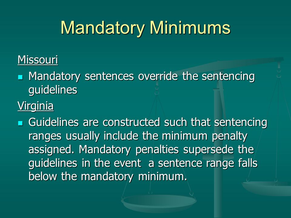 Mandatory Minimums Missouri Mandatory sentences override the sentencing guidelines Mandatory sentences override the sentencing guidelinesVirginia Guidelines are constructed such that sentencing ranges usually include the minimum penalty assigned.