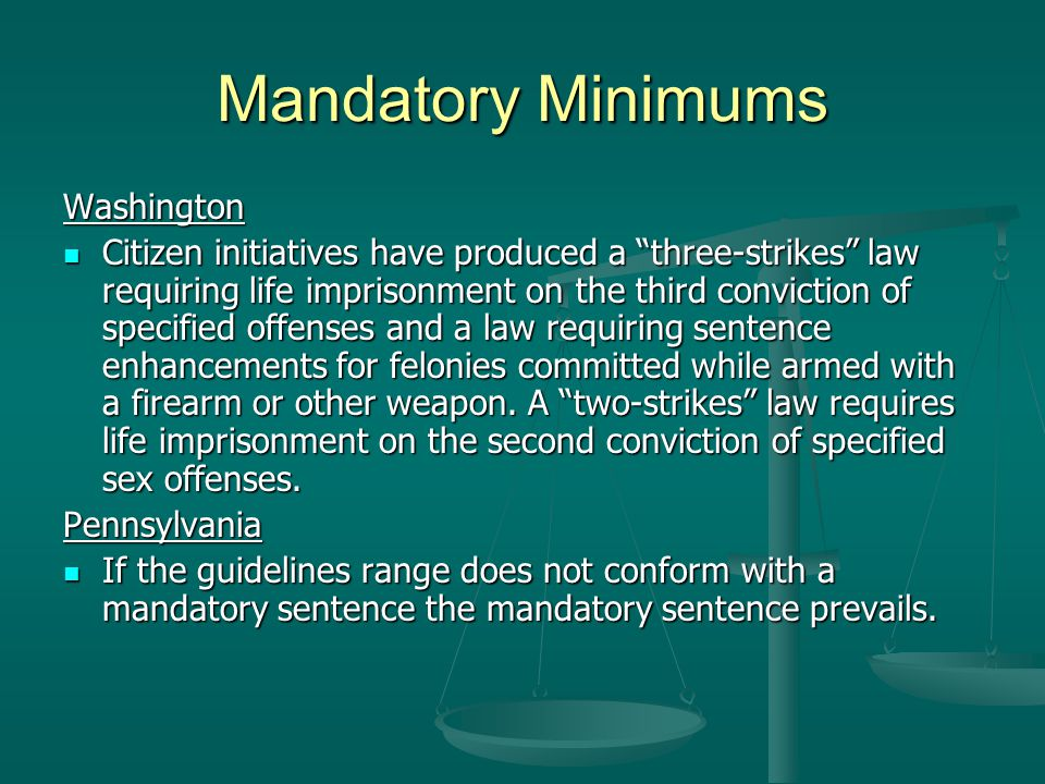 Mandatory Minimums Washington Citizen initiatives have produced a three-strikes law requiring life imprisonment on the third conviction of specified offenses and a law requiring sentence enhancements for felonies committed while armed with a firearm or other weapon.