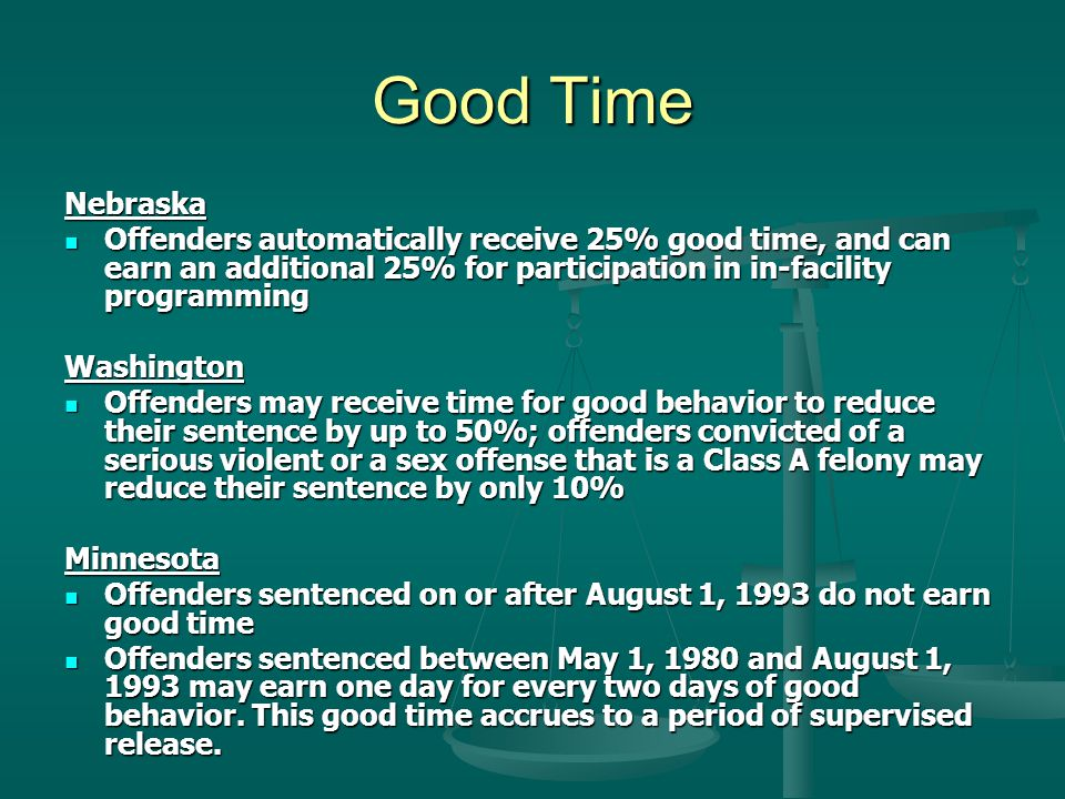Good Time Nebraska Offenders automatically receive 25% good time, and can earn an additional 25% for participation in in-facility programming Offenders automatically receive 25% good time, and can earn an additional 25% for participation in in-facility programmingWashington Offenders may receive time for good behavior to reduce their sentence by up to 50%; offenders convicted of a serious violent or a sex offense that is a Class A felony may reduce their sentence by only 10% Offenders may receive time for good behavior to reduce their sentence by up to 50%; offenders convicted of a serious violent or a sex offense that is a Class A felony may reduce their sentence by only 10%Minnesota Offenders sentenced on or after August 1, 1993 do not earn good time Offenders sentenced on or after August 1, 1993 do not earn good time Offenders sentenced between May 1, 1980 and August 1, 1993 may earn one day for every two days of good behavior.