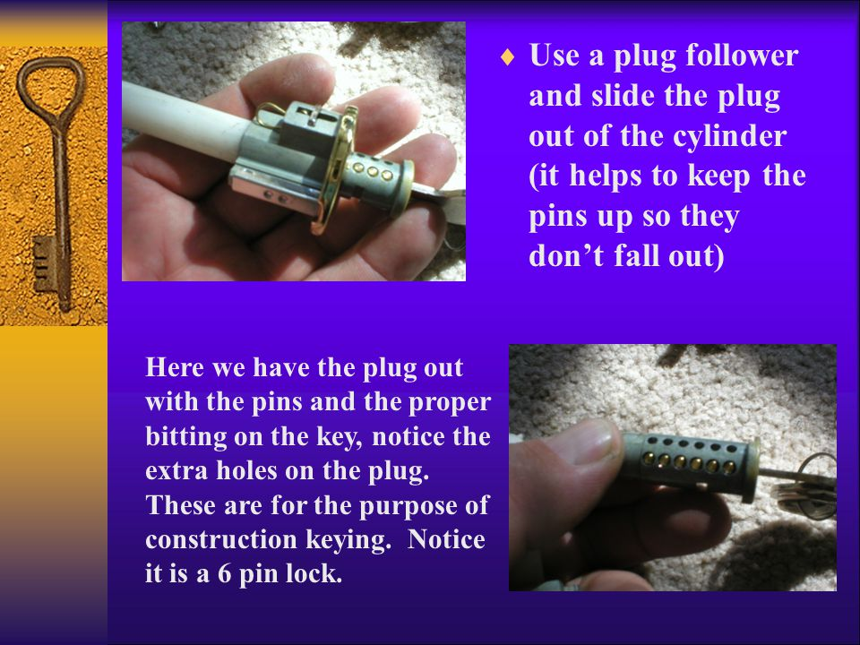  Use a plug follower and slide the plug out of the cylinder (it helps to keep the pins up so they don't fall out) Here we have the plug out with the pins and the proper bitting on the key, notice the extra holes on the plug.