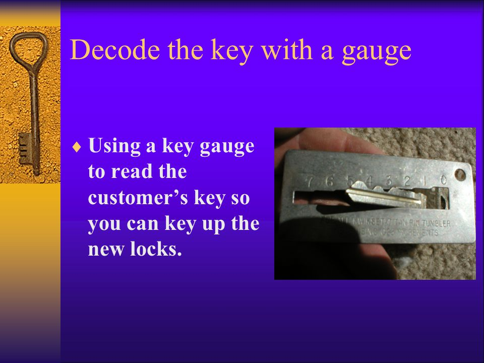 Decode the key with a gauge  Using a key gauge to read the customer's key so you can key up the new locks.