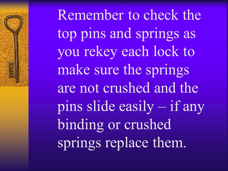 Remember to check the top pins and springs as you rekey each lock to make sure the springs are not crushed and the pins slide easily – if any binding or crushed springs replace them.