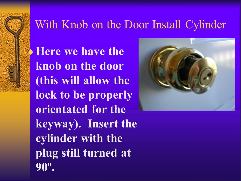 With Knob on the Door Install Cylinder  Here we have the knob on the door (this will allow the lock to be properly orientated for the keyway).