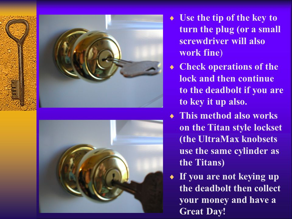  Use the tip of the key to turn the plug (or a small screwdriver will also work fine)  Check operations of the lock and then continue to the deadbolt if you are to key it up also.