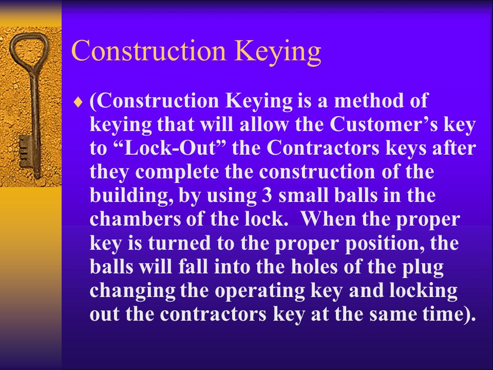 Construction Keying  (Construction Keying is a method of keying that will allow the Customer's key to Lock-Out the Contractors keys after they complete the construction of the building, by using 3 small balls in the chambers of the lock.