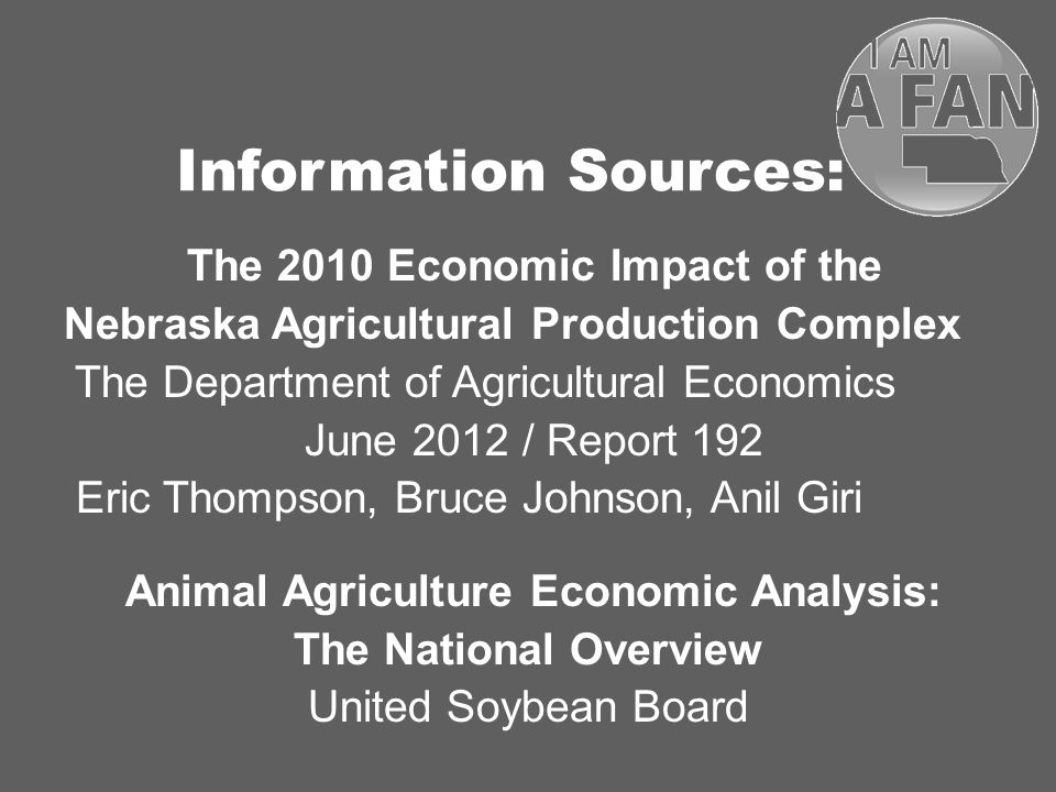Information Sources: The 2010 Economic Impact of the Nebraska Agricultural Production Complex The Department of Agricultural Economics June 2012 / Report 192 Eric Thompson, Bruce Johnson, Anil Giri Animal Agriculture Economic Analysis: The National Overview United Soybean Board