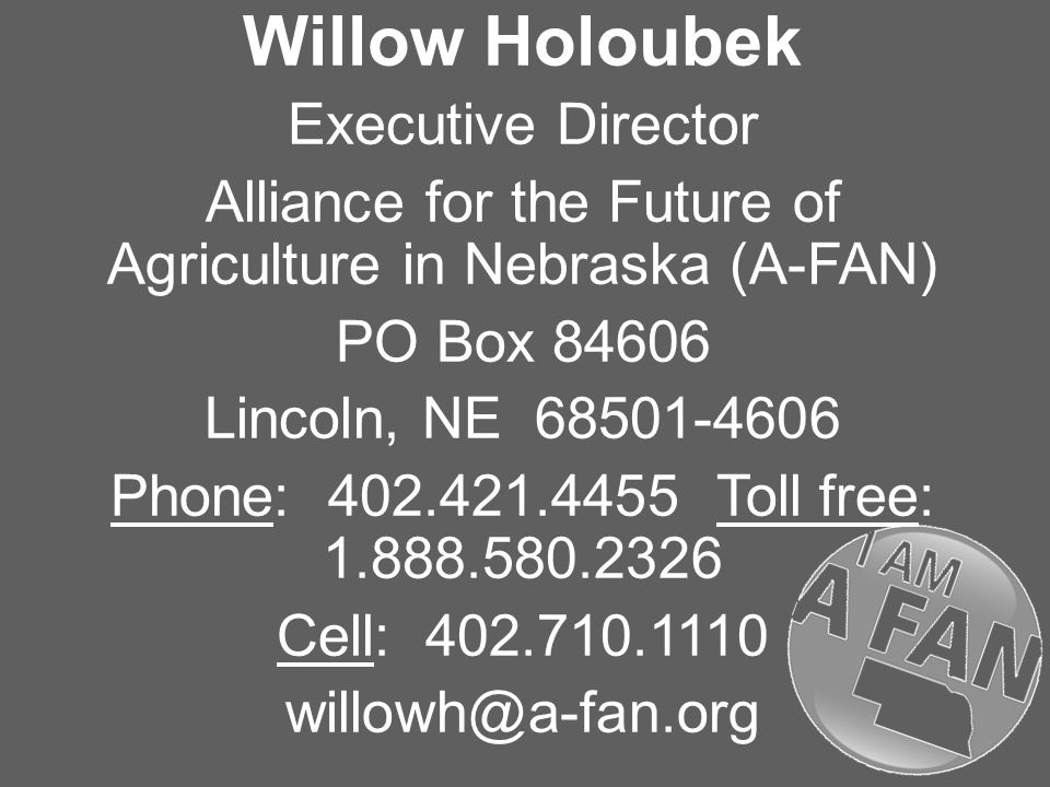 Willow Holoubek Executive Director Alliance for the Future of Agriculture in Nebraska (A-FAN) PO Box Lincoln, NE Phone: Toll free: Cell: