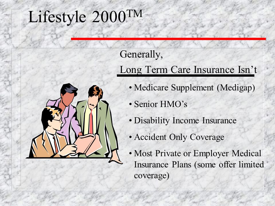 Generally, Long Term Care Insurance Isn't Lifestyle 2000 TM Medicare Supplement (Medigap) Senior HMO's Disability Income Insurance Accident Only Coverage Most Private or Employer Medical Insurance Plans (some offer limited coverage)