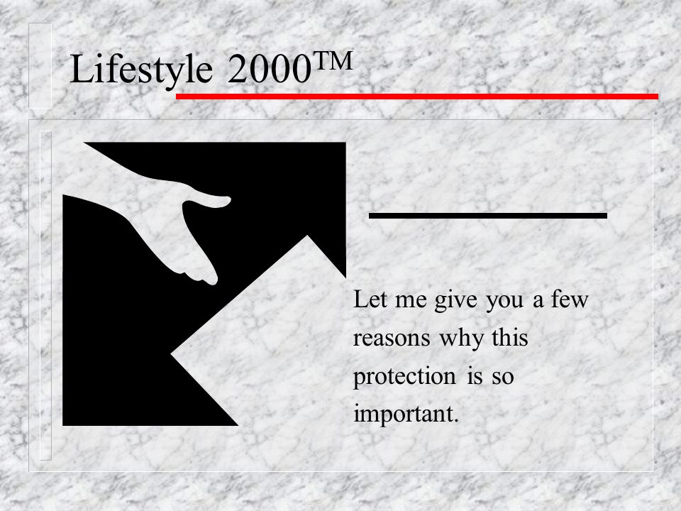 Lifestyle 2000 TM Let me give you a few reasons why this protection is so important.
