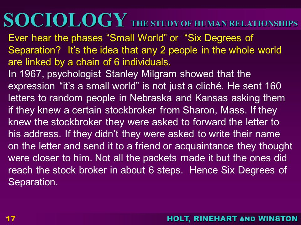 THE STUDY OF HUMAN RELATIONSHIPS SOCIOLOGY HOLT, RINEHART AND WINSTON 17 Ever hear the phases Small World or Six Degrees of Separation.