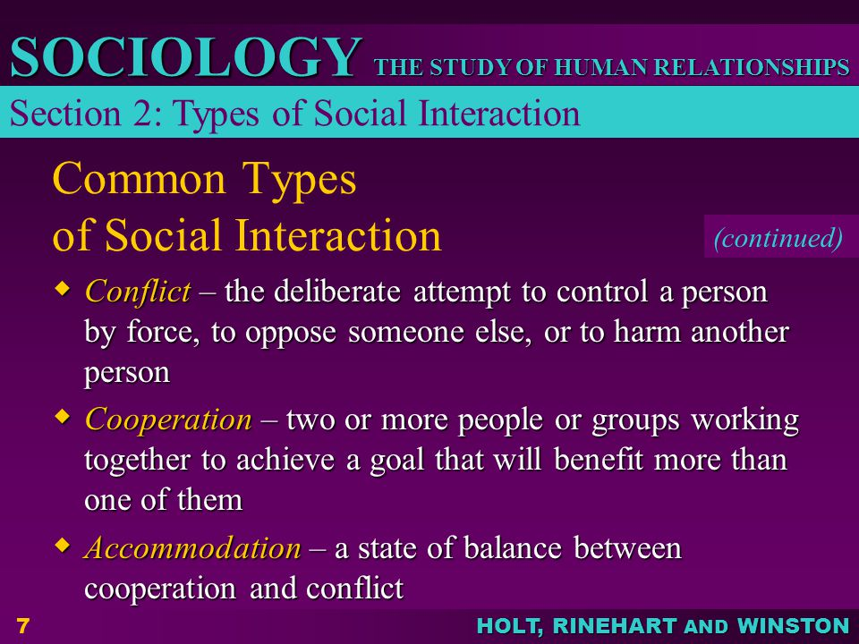 THE STUDY OF HUMAN RELATIONSHIPS SOCIOLOGY HOLT, RINEHART AND WINSTON 7 Common Types of Social Interaction  Conflict – the deliberate attempt to control a person by force, to oppose someone else, or to harm another person  Cooperation – two or more people or groups working together to achieve a goal that will benefit more than one of them  Accommodation – a state of balance between cooperation and conflict Section 2: Types of Social Interaction (continued)