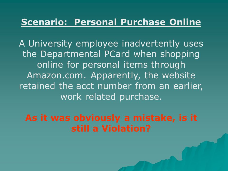 Scenario: Personal Purchase Online A University employee inadvertently uses the Departmental PCard when shopping online for personal items through Amazon.com.