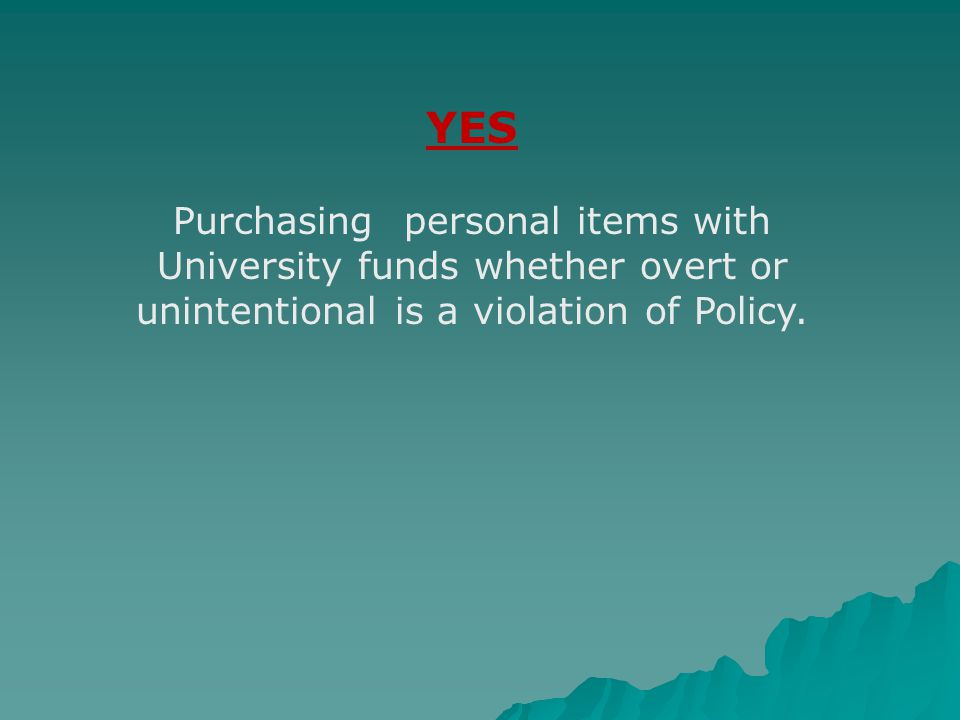 YES Purchasing personal items with University funds whether overt or unintentional is a violation of Policy.