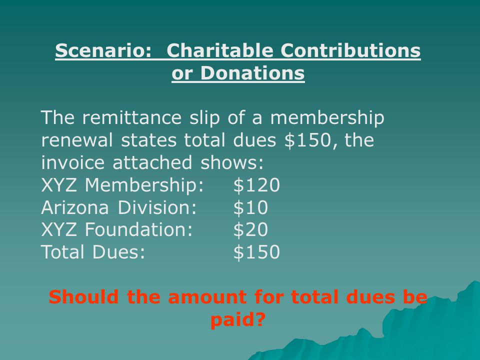Scenario: Charitable Contributions or Donations The remittance slip of a membership renewal states total dues $150, the invoice attached shows: XYZ Membership:$120 Arizona Division:$10 XYZ Foundation:$20 Total Dues:$150 Should the amount for total dues be paid