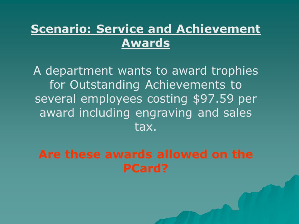 Scenario: Service and Achievement Awards A department wants to award trophies for Outstanding Achievements to several employees costing $97.59 per award including engraving and sales tax.