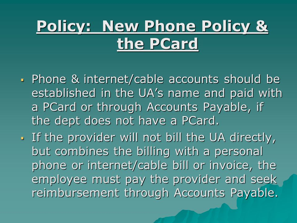 Policy: New Phone Policy & the PCard  Phone & internet/cable accounts should be established in the UA's name and paid with a PCard or through Accounts Payable, if the dept does not have a PCard.