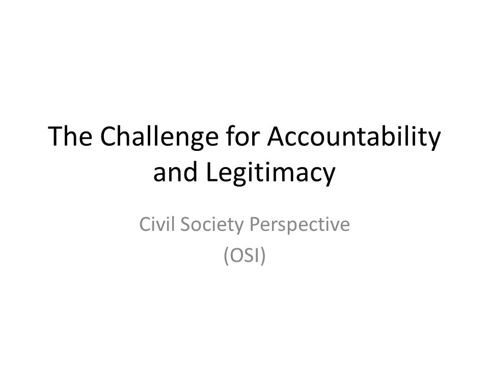 The Challenge for Accountability and Legitimacy Civil Society Perspective (OSI)