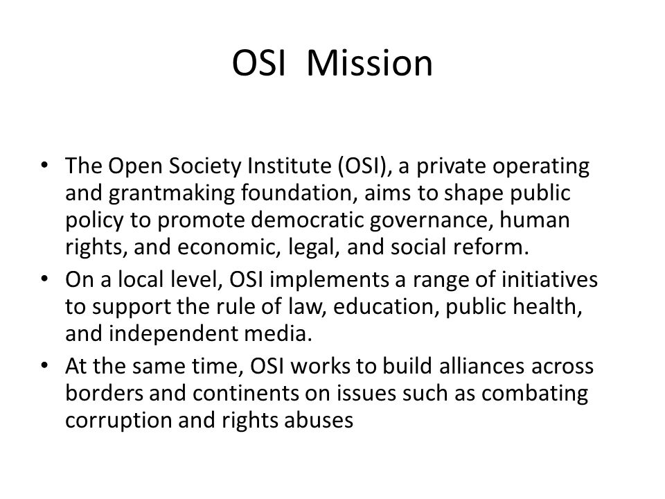 OSI Mission The Open Society Institute (OSI), a private operating and grantmaking foundation, aims to shape public policy to promote democratic governance, human rights, and economic, legal, and social reform.