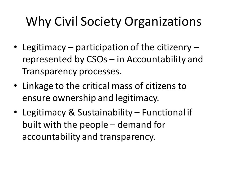 Why Civil Society Organizations Legitimacy – participation of the citizenry – represented by CSOs – in Accountability and Transparency processes.