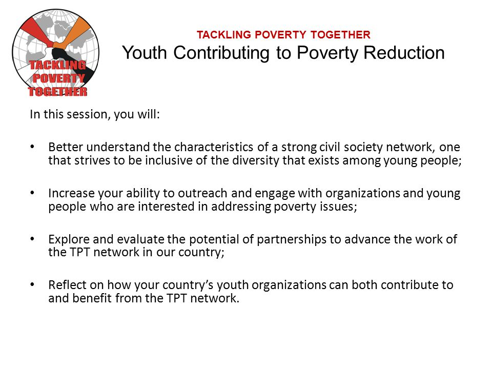 TACKLING POVERTY TOGETHER Youth Contributing to Poverty Reduction In this session, you will: Better understand the characteristics of a strong civil society network, one that strives to be inclusive of the diversity that exists among young people; Increase your ability to outreach and engage with organizations and young people who are interested in addressing poverty issues; Explore and evaluate the potential of partnerships to advance the work of the TPT network in our country; Reflect on how your country's youth organizations can both contribute to and benefit from the TPT network.