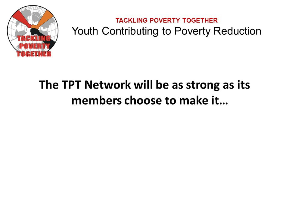TACKLING POVERTY TOGETHER Youth Contributing to Poverty Reduction The TPT Network will be as strong as its members choose to make it…