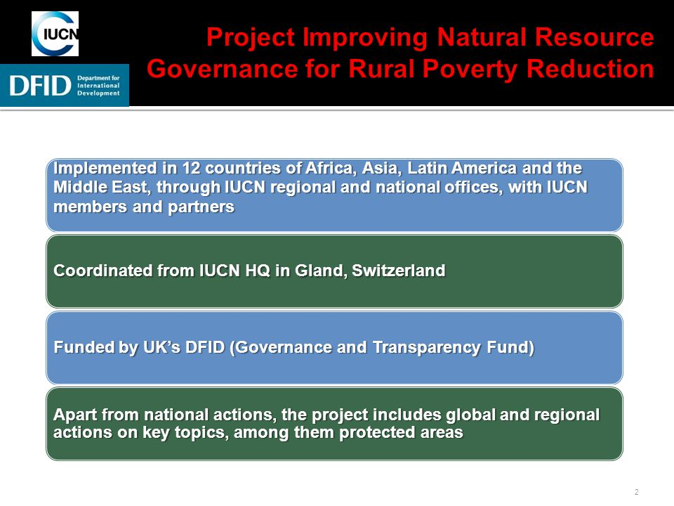 2 Implemented in 12 countries of Africa, Asia, Latin America and the Middle East, through IUCN regional and national offices, with IUCN members and partners Coordinated from IUCN HQ in Gland, Switzerland Funded by UK's DFID (Governance and Transparency Fund) Apart from national actions, the project includes global and regional actions on key topics, among them protected areas