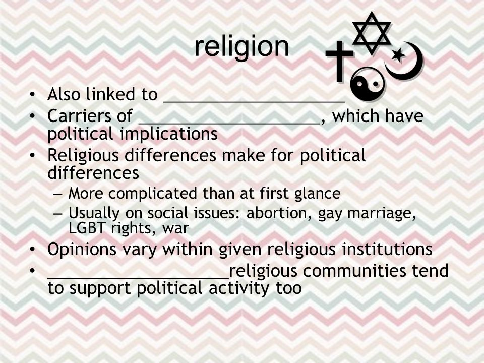 religion Also linked to ____________________ Carriers of ____________________, which have political implications Religious differences make for political differences – More complicated than at first glance – Usually on social issues: abortion, gay marriage, LGBT rights, war Opinions vary within given religious institutions ____________________ religious communities tend to support political activity too
